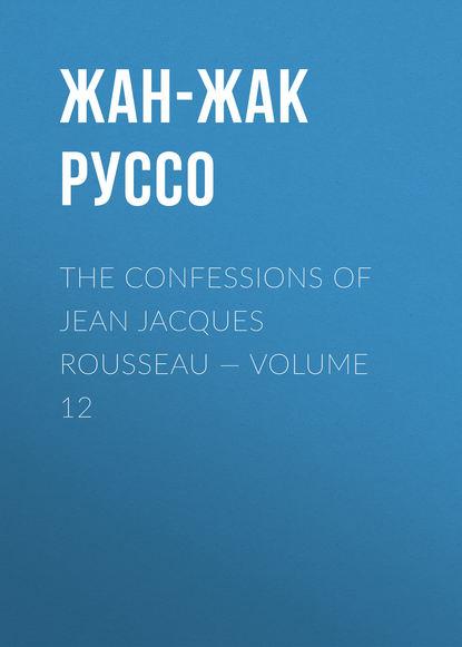 Фото - Жан-Жак Руссо The Confessions of Jean Jacques Rousseau — Volume 12 жан жак руссо the confessions of jean jacques rousseau volume 09