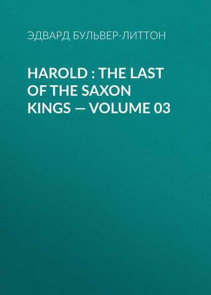 Эдвард Бульвер-Литтон Harold : the Last of the Saxon Kings — Volume 03 эдвард бульвер литтон harold the last of the saxon kings volume 10