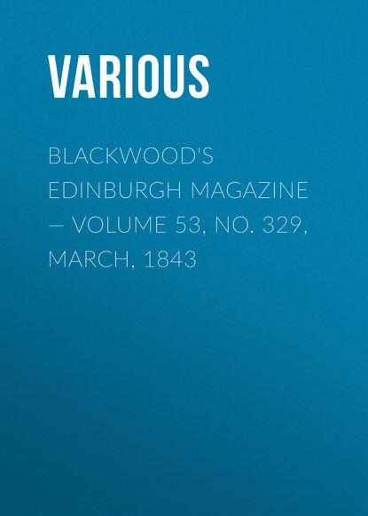 Blackwood\'s Edinburgh Magazine — Volume 53, No. 329, March, 1843