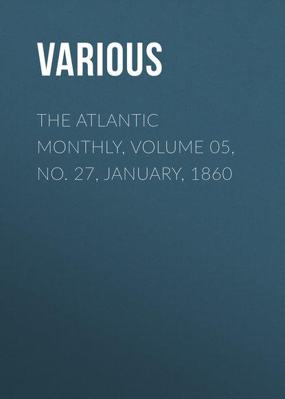 Фото - Various The Atlantic Monthly, Volume 05, No. 27, January, 1860 various the atlantic monthly volume 09 no 52 february 1862