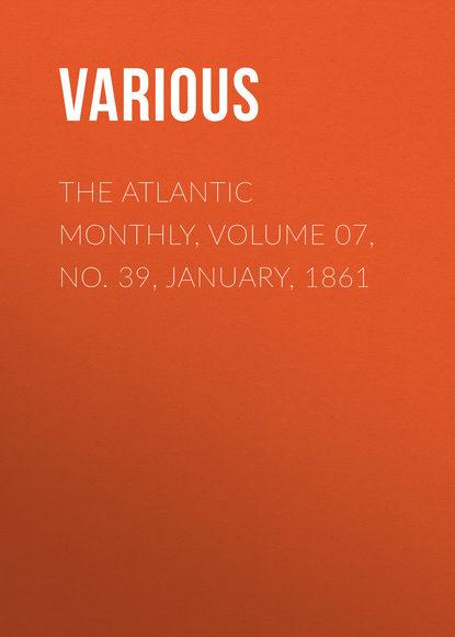 Фото - Various The Atlantic Monthly, Volume 07, No. 39, January, 1861 various the atlantic monthly volume 09 no 52 february 1862