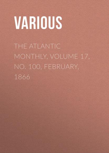 Фото - Various The Atlantic Monthly, Volume 17, No. 100, February, 1866 various the atlantic monthly volume 09 no 52 february 1862