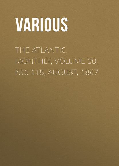 Various The Atlantic Monthly, Volume 20, No. 118, August, 1867 various the atlantic monthly volume 08 no 46 august 1861