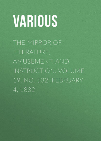 Various The Mirror of Literature, Amusement, and Instruction. Volume 19, No. 532, February 4, 1832 various the mirror of literature amusement and instruction volume 20 no 560 august 4 1832