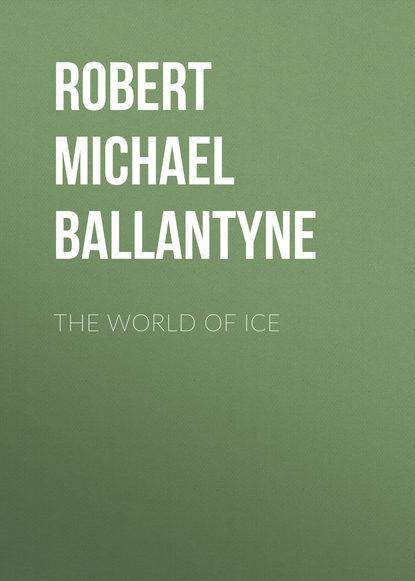 Robert Michael Ballantyne The World of Ice robert michael ballantyne the fugitives the tyrant queen of madagascar