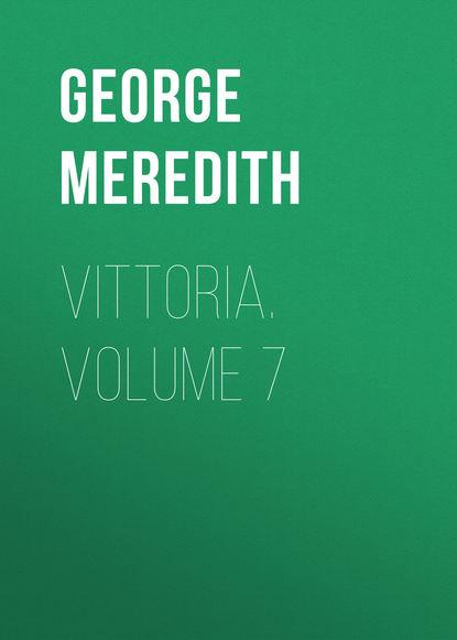 George Meredith Vittoria. Volume 7