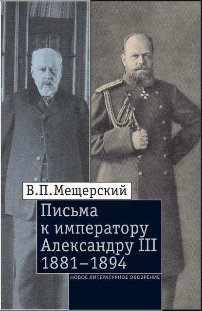 Фото - В.П. Мещерский Письма к императору Александру III, 1881–1894 воспоминания 1878 1881 гг
