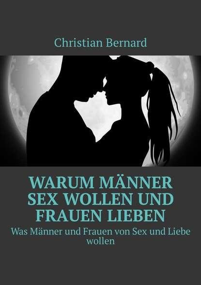 Christian Bernard Warum Männer Sex wollen und Frauen lieben. Was Männer und Frauen von Sex und Liebe wollen christian bernard warum männer sex wollen und frauen lieben was männer und frauen von sex und liebe wollen
