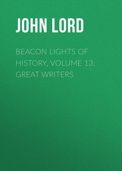 John Lord Beacon Lights of History, Volume 13: Great Writers john lord beacon lights of history volume 07 great women