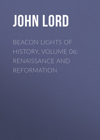 John Lord Beacon Lights of History, Volume 06: Renaissance and Reformation john lord beacon lights of history volume 07 great women