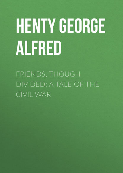 Henty George Alfred Friends, though divided: A Tale of the Civil War henty george alfred friends though divided a tale of the civil war