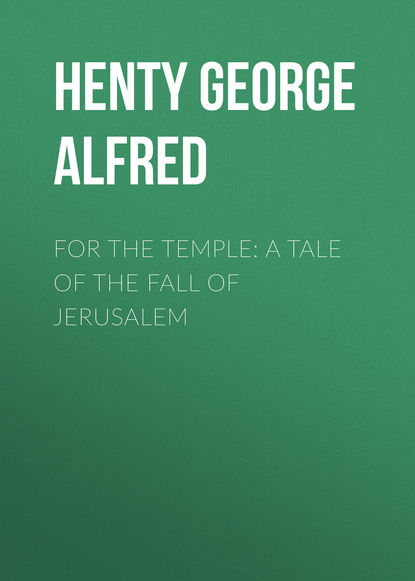 Henty George Alfred For the Temple: A Tale of the Fall of Jerusalem henty george alfred friends though divided a tale of the civil war