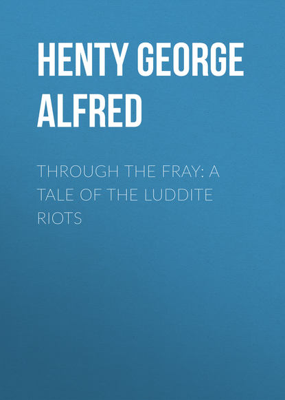 Henty George Alfred Through the Fray: A Tale of the Luddite Riots henty george alfred the dash for khartoum a tale of the nile expedition