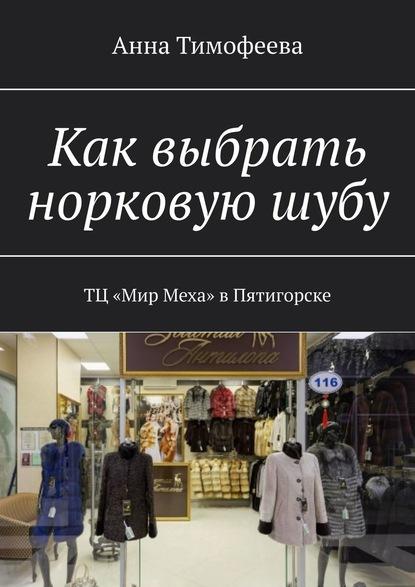 Анна Тимофеева Как выбрать норковуюшубу. ТЦ «Мир Меха» вПятигорске
