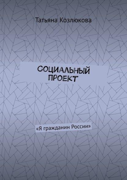 Татьяна Козлюкова Социальный проект. «Я гражданин России»