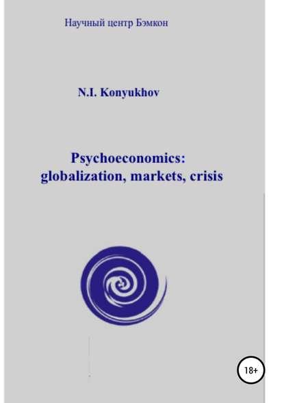 Николай Игнатьевич Конюхов Psychoeconomics: globalization, markets, crisis николай конюхов psycho cosmic energies and economic growth