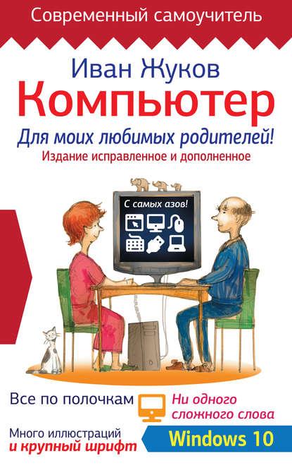 Иван Жуков Компьютер для моих любимых родителей! Издание исправленное и дополненное компьютер