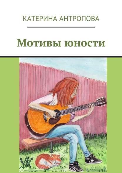 Катерина Антропова Мотивы юности