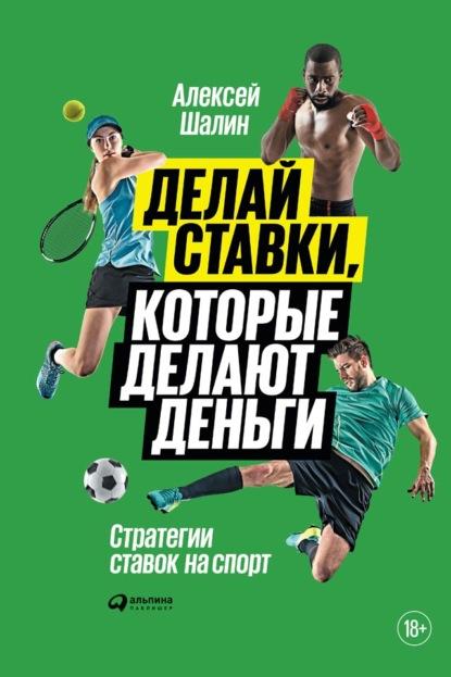 Алексей Шалин Делай ставки, которые делают деньги. Стратегии ставок на спорт