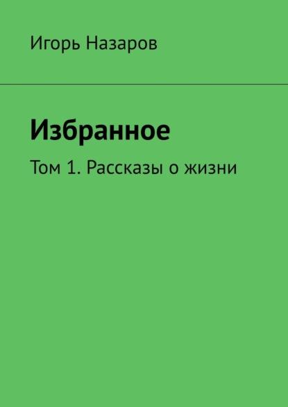 Фото - Игорь Назаров Собрание сочинений. Том 1. Рассказы о жизни игорь назаров осмысление