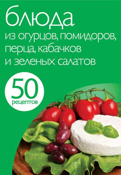 Группа авторов 50 рецептов. Блюда из огурцов, помидоров, перца, кабачков и зеленых салатов группа авторов заготовки из перца