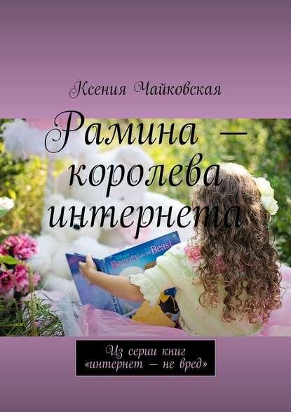 Ксения Чайковская Рамина– королева интернета. Изсериикниг «Интернет– невред»