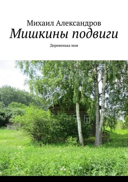 Михаил Александров Мишкины подвиги. Деревенькамоя