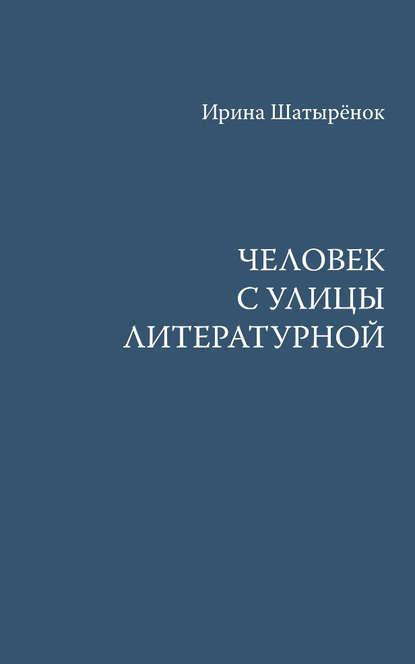 Ирина Шатырёнок Человек с улицы Литературной шатырёнок ирина сергеевна старый двор роман