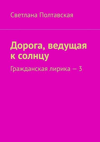 Светлана Полтавская Дорога, ведущая к солнцу. Гражданская лирика –3 недорого