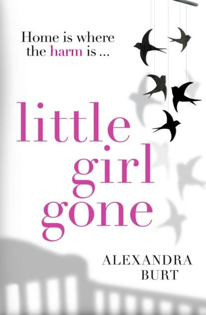 Alexandra Burt Little Girl Gone: The can't-put-it-down psychological thriller