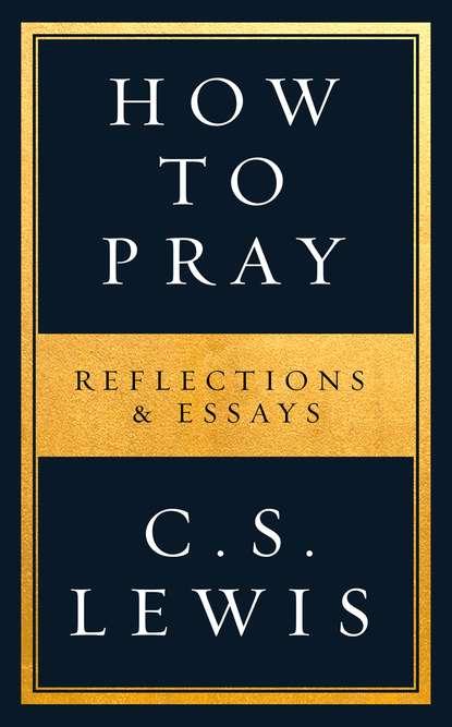 Клайв Стейплз Льюис How to Pray c s lewis how to pray