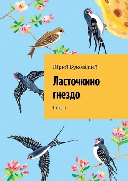 Фото - Юрий Буковский Ласточкино гнездо. Сказка юрий буковский серая мышка сказка