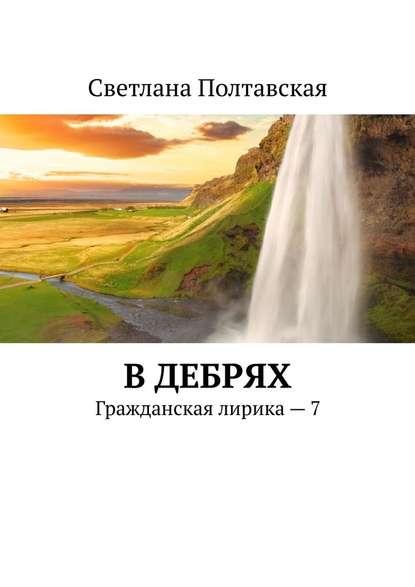 Светлана Полтавская В дебрях. Гражданская лирика – 7 недорого