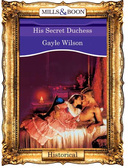 Gayle Wilson His Secret Duchess недорого