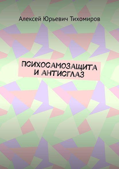 Фото - Алексей Юрьевич Тихомиров Психосамозащита и антисглаз алексей юрьевич тихомиров психосамозащита