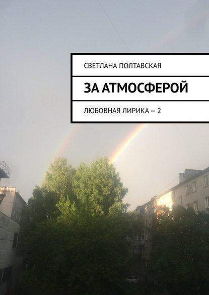 Светлана Полтавская За атмосферой. Любовная лирика – 2 недорого