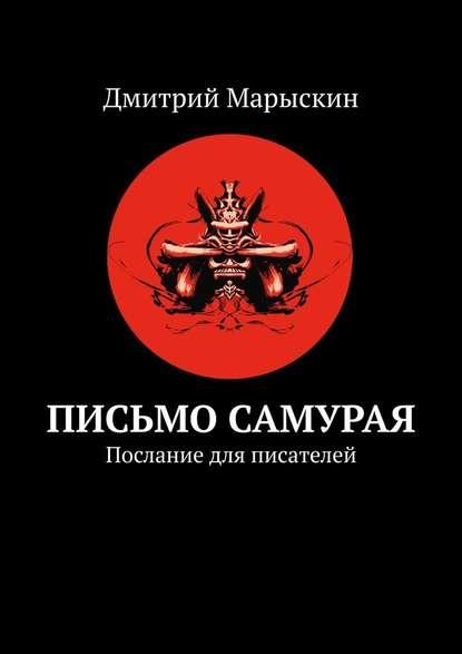 Фото - Дмитрий Марыскин Письмо самурая. Послание для писателей дмитрий марыскин криптожизнь