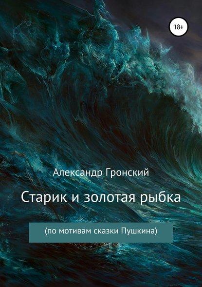 Александр Георгиевич Гронский Старик и золотая рыбка александр бачило правильная сказка