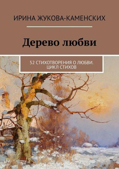 Ирина Жукова-Каменских Дерево любви. 52 стихотворения о любви. Цикл стихов анастасия война песни олюбви