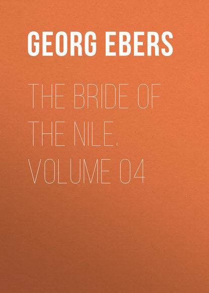 Georg Ebers The Bride of the Nile. Volume 04 georg ebers the greatest historical novels of georg ebers