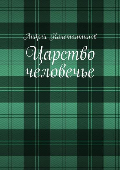 Андрей Константинов Царство человечье