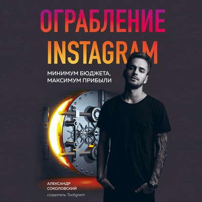 Соколовский Александр Сергеевич Ограбление Instagram. Минимум бюджета, максимум прибыли обложка