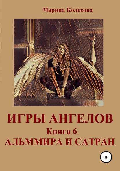 Марина Колесова Игры ангелов. Книга 6. Альммира и Сатран марина колесова игры ангелов книга 3 возвращение