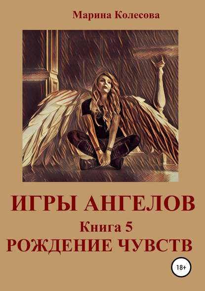 Марина Колесова Игры ангелов. Книга 5. Рождение чувств марина колесова игры ангелов книга 3 возвращение