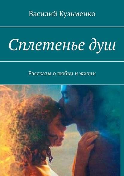 Василий Кузьменко Сплетеньедуш. Рассказы олюбви ижизни