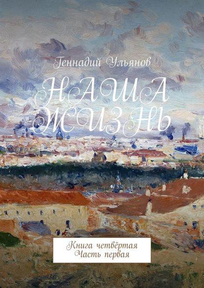 Геннадий Ульянов Наша жизнь. Книга четвёртая. Часть первая геннадий ульянов наша жизнь книга седьмая часть четвёртая