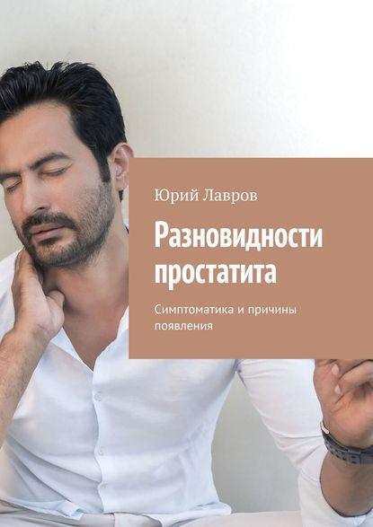 Юрий Лавров Разновидности простатита. Симптоматика и причины появления