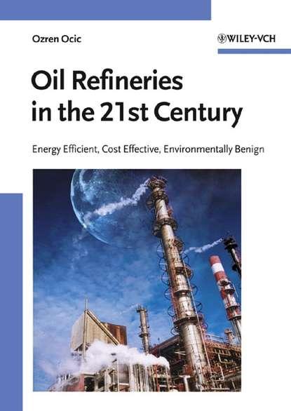 Фото - Ozren Ocic Oil Refineries in the 21st Century mohammed haroun electrokinetics for petroleum and environmental engineers