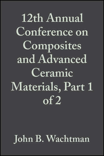 John Wachtman B. 12th Annual Conference on Composites and Advanced Ceramic Materials, Part 1 of 2 недорого