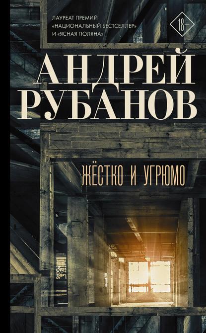 Андрей Рубанов Жёстко и угрюмо рубанов а тоже родина